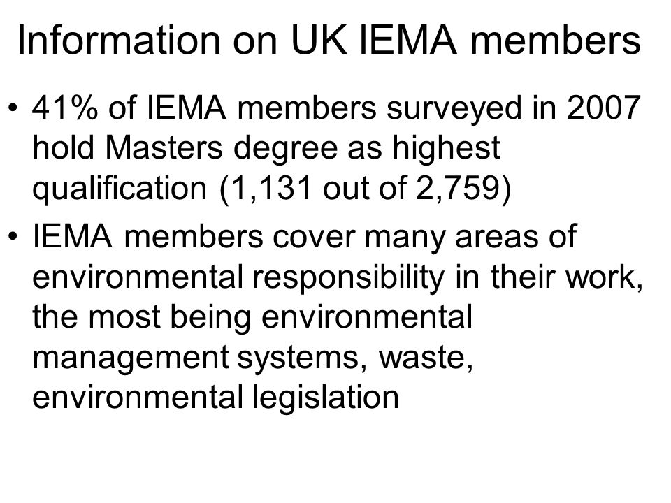 Information on UK IEMA members 41% of IEMA members surveyed in 2007 hold Masters degree as highest qualification (1,131 out of 2,759) IEMA members cover many areas of environmental responsibility in their work, the most being environmental management systems, waste, environmental legislation