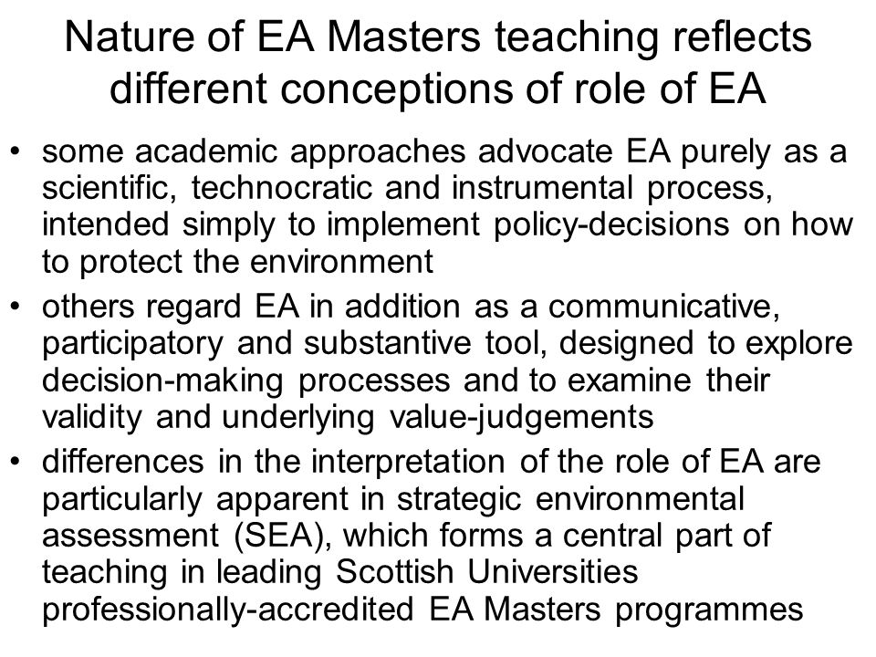 Nature of EA Masters teaching reflects different conceptions of role of EA some academic approaches advocate EA purely as a scientific, technocratic and instrumental process, intended simply to implement policy-decisions on how to protect the environment others regard EA in addition as a communicative, participatory and substantive tool, designed to explore decision-making processes and to examine their validity and underlying value-judgements differences in the interpretation of the role of EA are particularly apparent in strategic environmental assessment (SEA), which forms a central part of teaching in leading Scottish Universities professionally-accredited EA Masters programmes