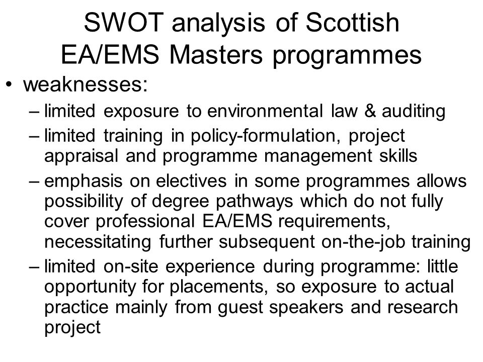 SWOT analysis of Scottish EA/EMS Masters programmes weaknesses: –limited exposure to environmental law & auditing –limited training in policy-formulation, project appraisal and programme management skills –emphasis on electives in some programmes allows possibility of degree pathways which do not fully cover professional EA/EMS requirements, necessitating further subsequent on-the-job training –limited on-site experience during programme: little opportunity for placements, so exposure to actual practice mainly from guest speakers and research project