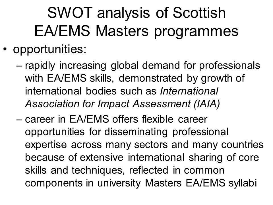 SWOT analysis of Scottish EA/EMS Masters programmes opportunities: –rapidly increasing global demand for professionals with EA/EMS skills, demonstrated by growth of international bodies such as International Association for Impact Assessment (IAIA) –career in EA/EMS offers flexible career opportunities for disseminating professional expertise across many sectors and many countries because of extensive international sharing of core skills and techniques, reflected in common components in university Masters EA/EMS syllabi