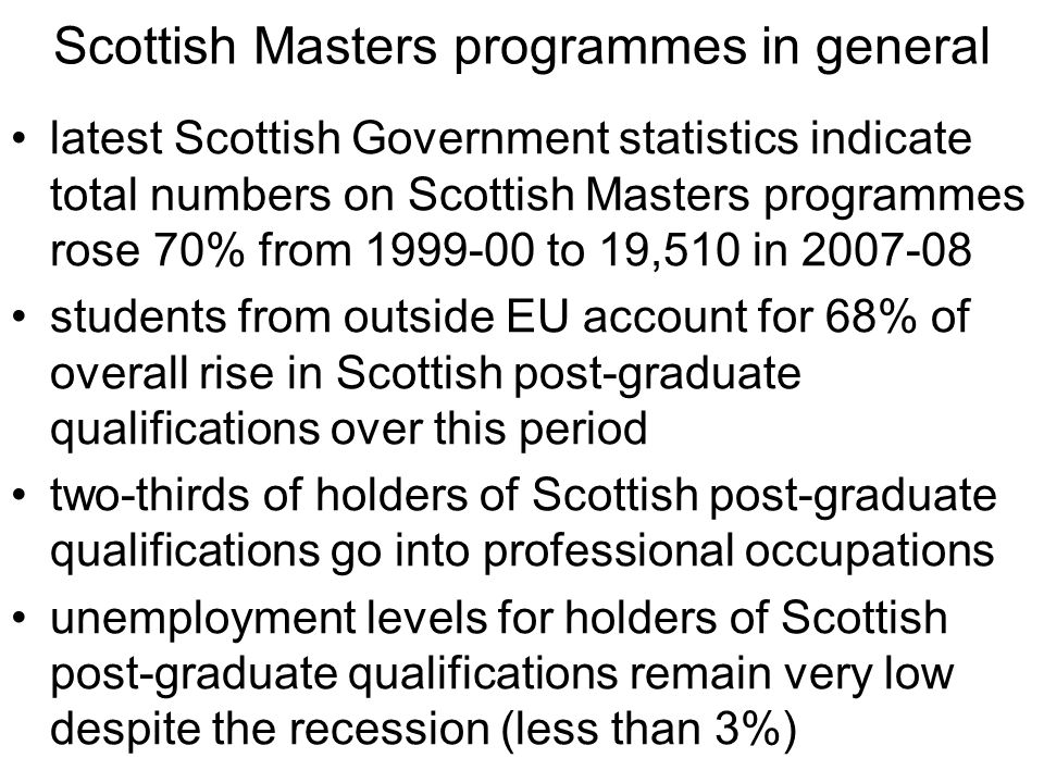 Scottish Masters programmes in general latest Scottish Government statistics indicate total numbers on Scottish Masters programmes rose 70% from 1999-00 to 19,510 in 2007-08 students from outside EU account for 68% of overall rise in Scottish post-graduate qualifications over this period two-thirds of holders of Scottish post-graduate qualifications go into professional occupations unemployment levels for holders of Scottish post-graduate qualifications remain very low despite the recession (less than 3%)