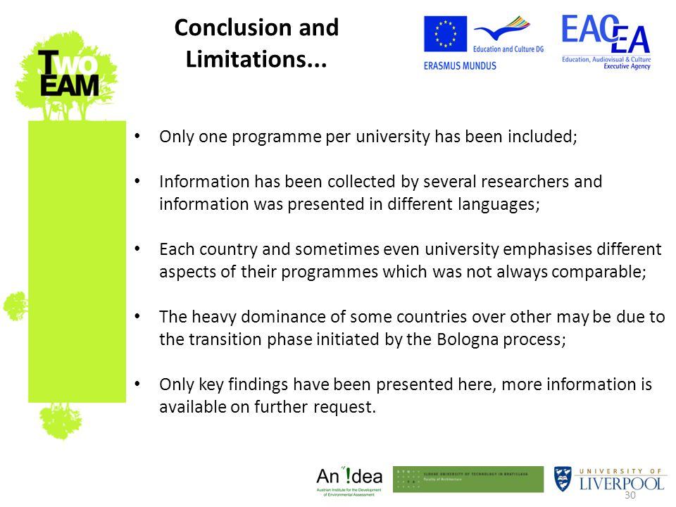 30 Only one programme per university has been included; Information has been collected by several researchers and information was presented in different languages; Each country and sometimes even university emphasises different aspects of their programmes which was not always comparable; The heavy dominance of some countries over other may be due to the transition phase initiated by the Bologna process; Only key findings have been presented here, more information is available on further request.