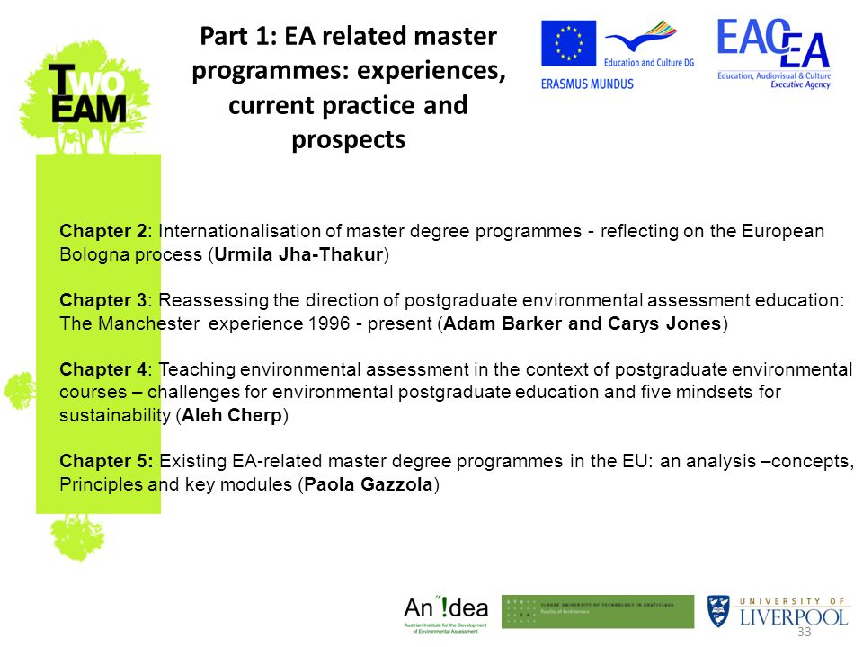 33 Part 1: EA related master programmes: experiences, current practice and prospects Chapter 2: Internationalisation of master degree programmes - reflecting on the European Bologna process (Urmila Jha-Thakur) Chapter 3: Reassessing the direction of postgraduate environmental assessment education: The Manchester experience present (Adam Barker and Carys Jones) Chapter 4: Teaching environmental assessment in the context of postgraduate environmental courses – challenges for environmental postgraduate education and five mindsets for sustainability (Aleh Cherp) Chapter 5: Existing EA-related master degree programmes in the EU: an analysis –concepts, Principles and key modules (Paola Gazzola)