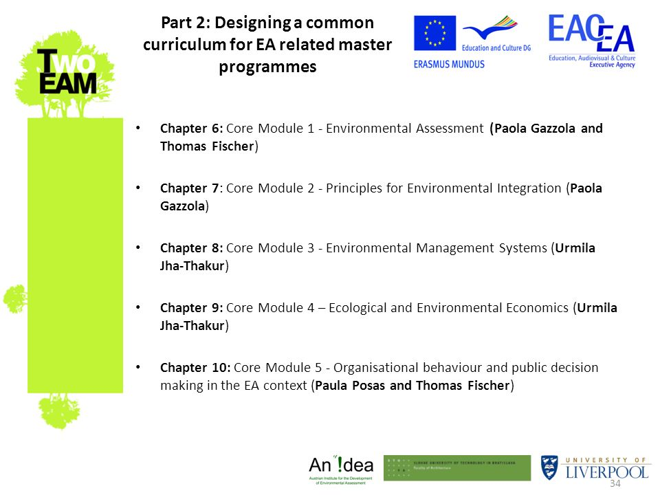 34 Part 2: Designing a common curriculum for EA related master programmes Chapter 6: Core Module 1 - Environmental Assessment (Paola Gazzola and Thomas Fischer) Chapter 7: Core Module 2 - Principles for Environmental Integration (Paola Gazzola) Chapter 8: Core Module 3 - Environmental Management Systems (Urmila Jha-Thakur) Chapter 9: Core Module 4 – Ecological and Environmental Economics (Urmila Jha-Thakur) Chapter 10: Core Module 5 - Organisational behaviour and public decision making in the EA context (Paula Posas and Thomas Fischer)