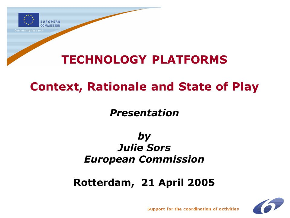 Support for the coordination of activities TECHNOLOGY PLATFORMS Context, Rationale and State of Play Presentation by Julie Sors European Commission Rotterdam, 21 April 2005