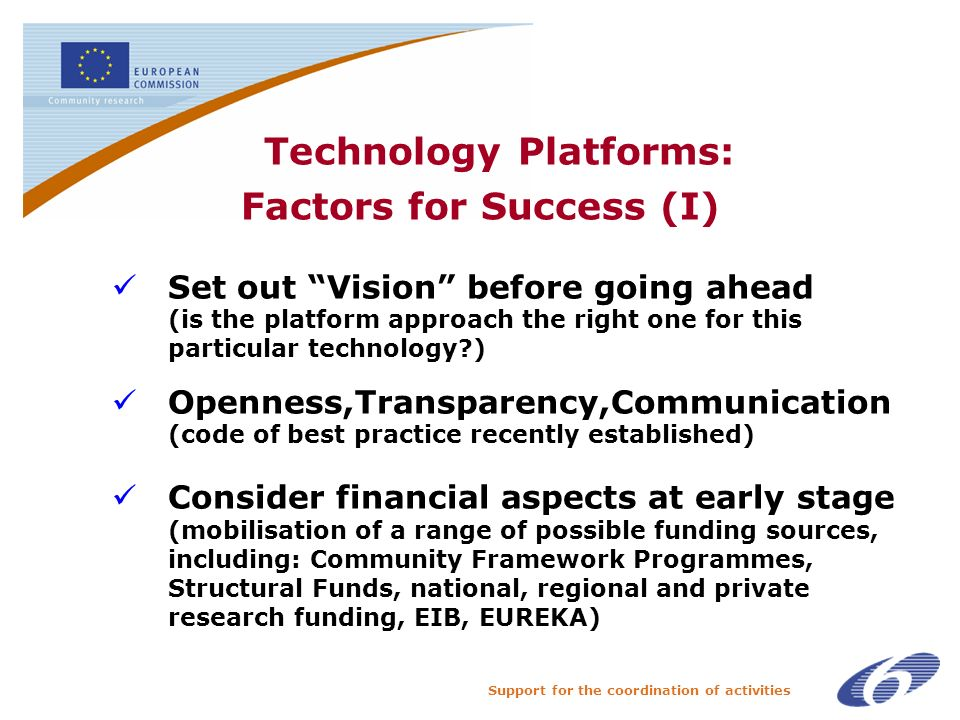 Support for the coordination of activities Technology Platforms: Factors for Success (I) Set out Vision before going ahead (is the platform approach the right one for this particular technology ) Openness,Transparency,Communication (code of best practice recently established) Consider financial aspects at early stage (mobilisation of a range of possible funding sources, including: Community Framework Programmes, Structural Funds, national, regional and private research funding, EIB, EUREKA)
