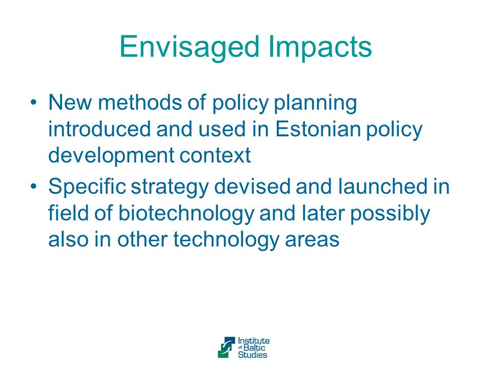 Envisaged Impacts New methods of policy planning introduced and used in Estonian policy development context Specific strategy devised and launched in field of biotechnology and later possibly also in other technology areas
