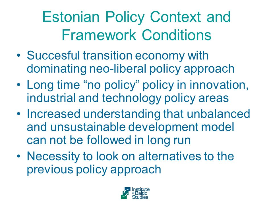 Estonian Policy Context and Framework Conditions Succesful transition economy with dominating neo-liberal policy approach Long time no policy policy in innovation, industrial and technology policy areas Increased understanding that unbalanced and unsustainable development model can not be followed in long run Necessity to look on alternatives to the previous policy approach