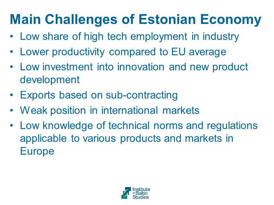 Main Challenges of Estonian Economy Low share of high tech employment in industry Lower productivity compared to EU average Low investment into innovation and new product development Exports based on sub-contracting Weak position in international markets Low knowledge of technical norms and regulations applicable to various products and markets in Europe