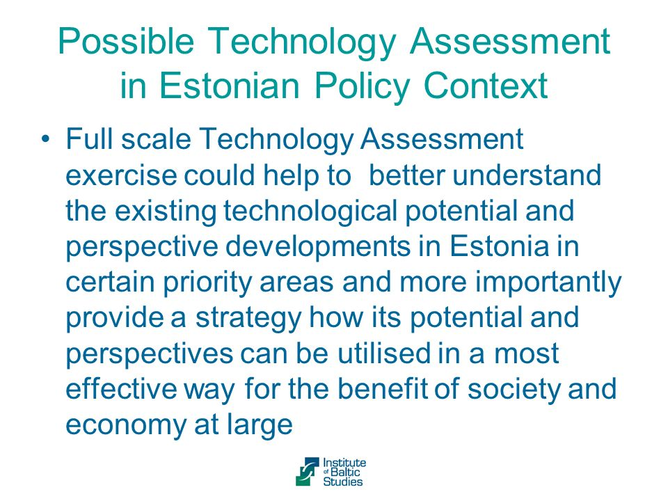 Possible Technology Assessment in Estonian Policy Context Full scale Technology Assessment exercise could help to better understand the existing technological potential and perspective developments in Estonia in certain priority areas and more importantly provide a strategy how its potential and perspectives can be utilised in a most effective way for the benefit of society and economy at large