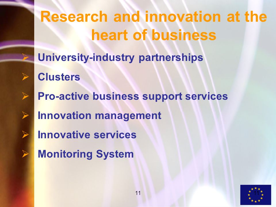 11 Research and innovation at the heart of business University-industry partnerships Clusters Pro-active business support services Innovation management Innovative services Monitoring System