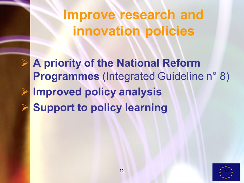 12 Improve research and innovation policies A priority of the National Reform Programmes (Integrated Guideline n° 8) Improved policy analysis Support to policy learning