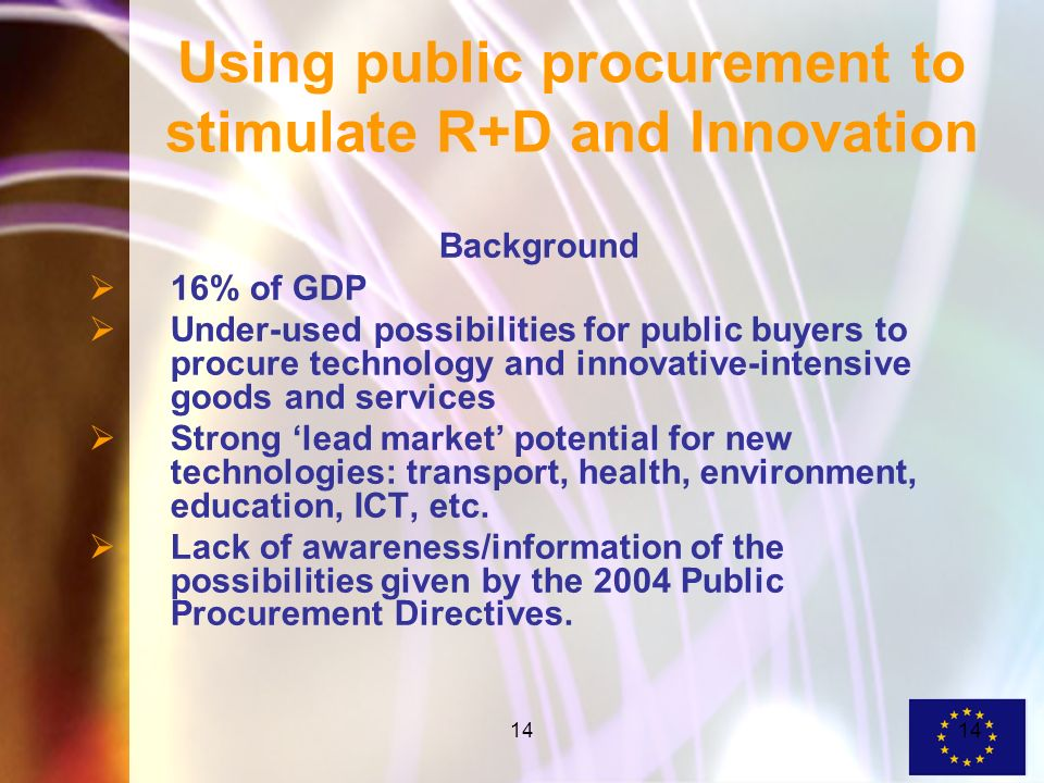 14 Using public procurement to stimulate R+D and Innovation Background 16% of GDP Under-used possibilities for public buyers to procure technology and innovative-intensive goods and services Strong lead market potential for new technologies: transport, health, environment, education, ICT, etc.