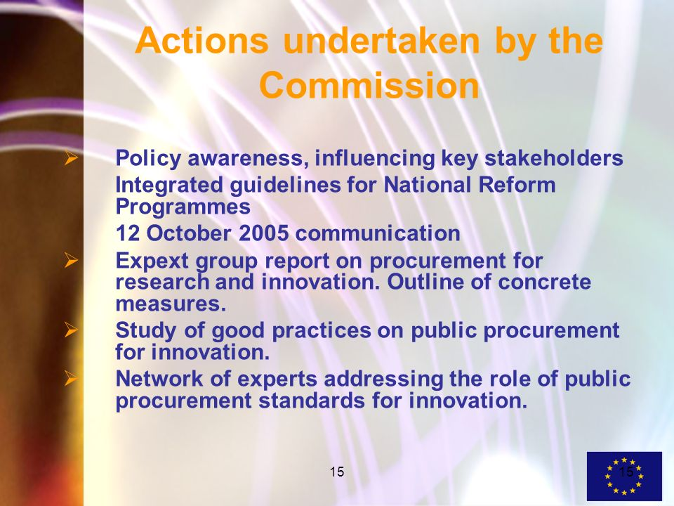 15 Actions undertaken by the Commission Policy awareness, influencing key stakeholders Integrated guidelines for National Reform Programmes 12 October 2005 communication Expext group report on procurement for research and innovation.