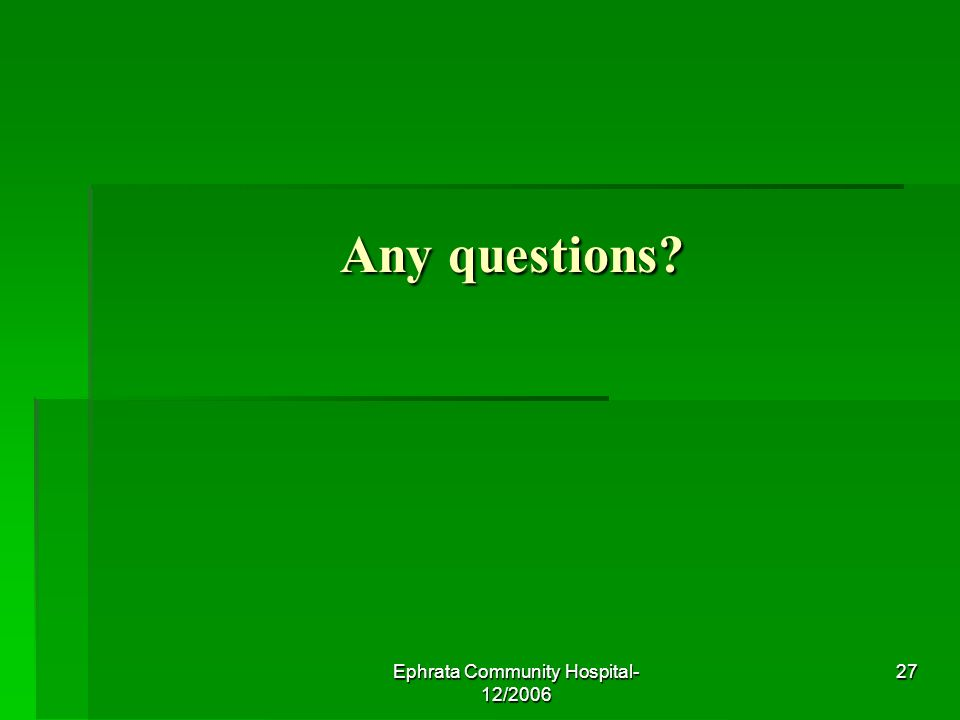 Ephrata Community Hospital- 12/2006 27 Any questions