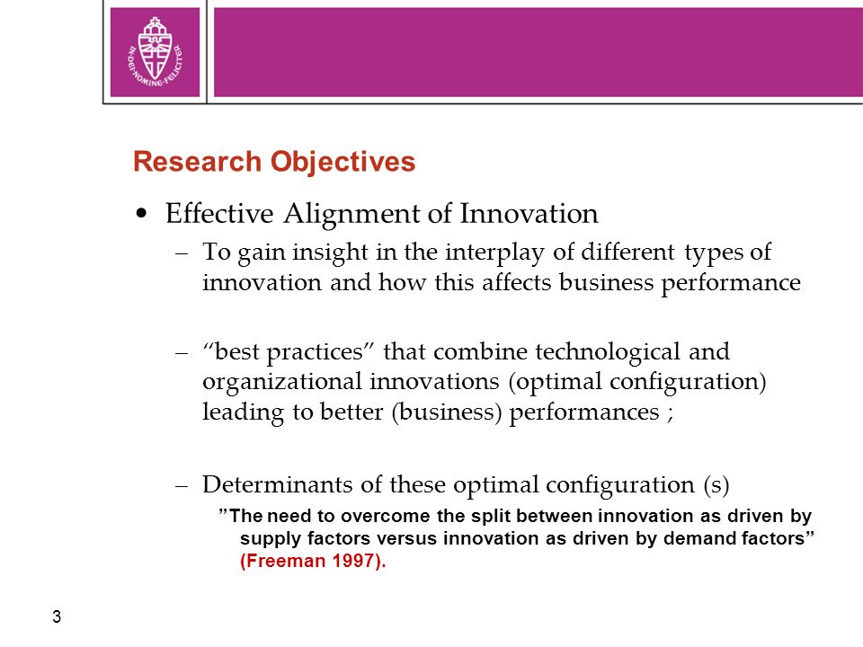 3 Research Objectives Effective Alignment of Innovation –To gain insight in the interplay of different types of innovation and how this affects business performance –best practices that combine technological and organizational innovations (optimal configuration) leading to better (business) performances ; –Determinants of these optimal configuration (s) The need to overcome the split between innovation as driven by supply factors versus innovation as driven by demand factors (Freeman 1997).