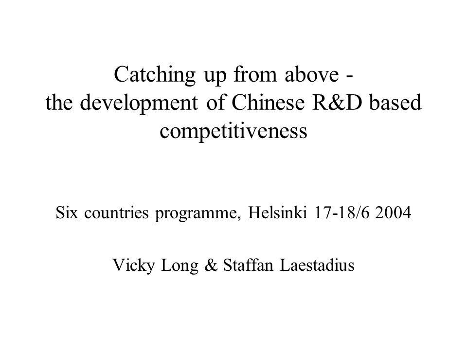 Catching up from above - the development of Chinese R&D based competitiveness Six countries programme, Helsinki 17-18/6 2004 Vicky Long & Staffan Laestadius