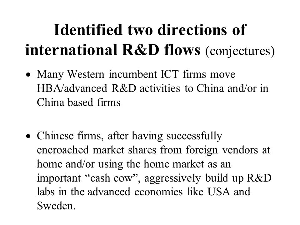 Identified two directions of international R&D flows (conjectures) Many Western incumbent ICT firms move HBA/advanced R&D activities to China and/or in China based firms Chinese firms, after having successfully encroached market shares from foreign vendors at home and/or using the home market as an important cash cow, aggressively build up R&D labs in the advanced economies like USA and Sweden.