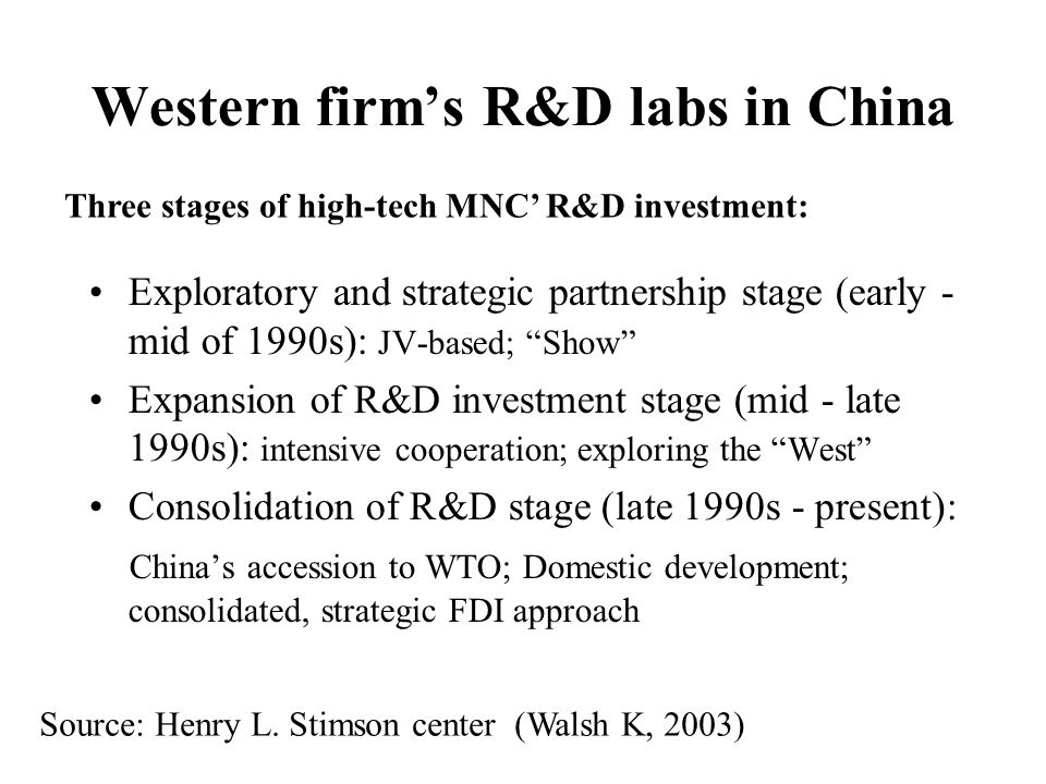 Western firms R&D labs in China Exploratory and strategic partnership stage (early - mid of 1990s): JV-based; Show Expansion of R&D investment stage (mid - late 1990s): intensive cooperation; exploring the West Consolidation of R&D stage (late 1990s - present): Chinas accession to WTO; Domestic development; consolidated, strategic FDI approach Source: Henry L.