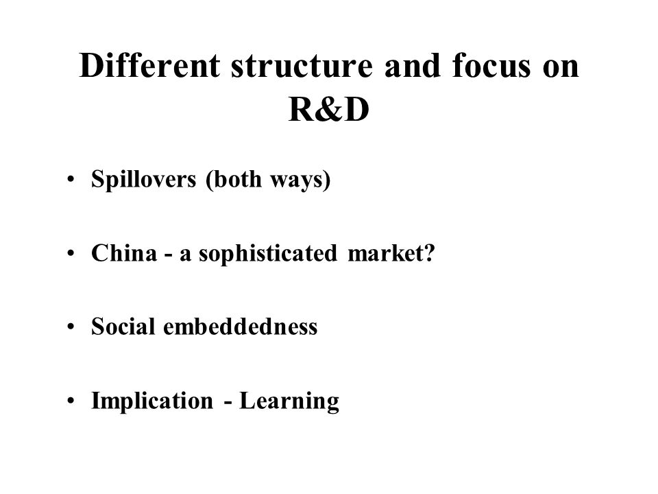Different structure and focus on R&D Spillovers (both ways) China - a sophisticated market.
