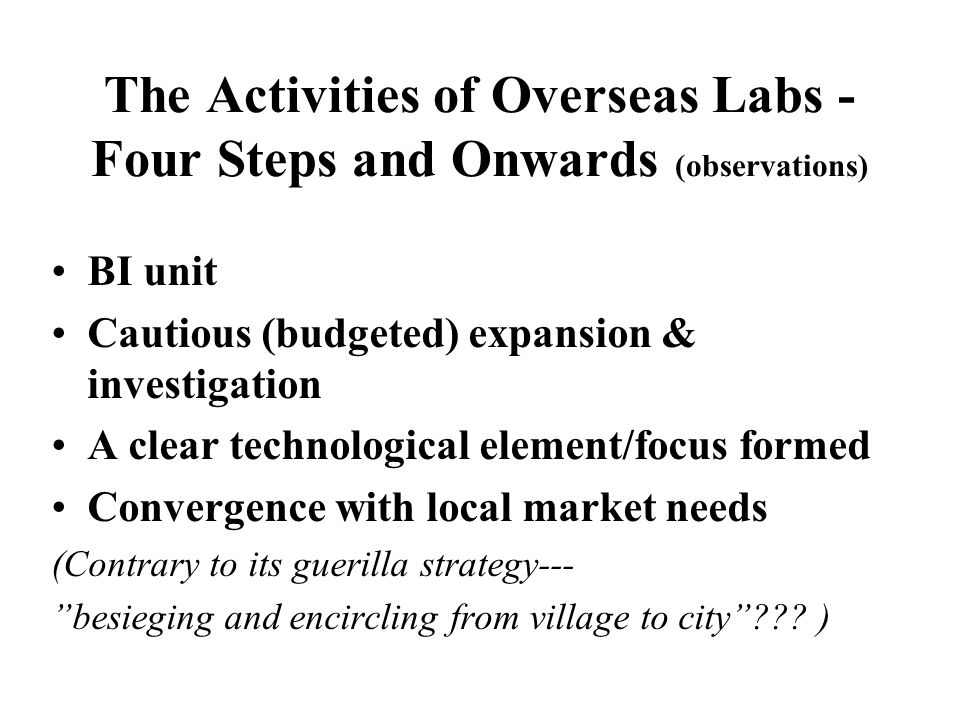 The Activities of Overseas Labs - Four Steps and Onwards (observations) BI unit Cautious (budgeted) expansion & investigation A clear technological element/focus formed Convergence with local market needs (Contrary to its guerilla strategy--- besieging and encircling from village to city .