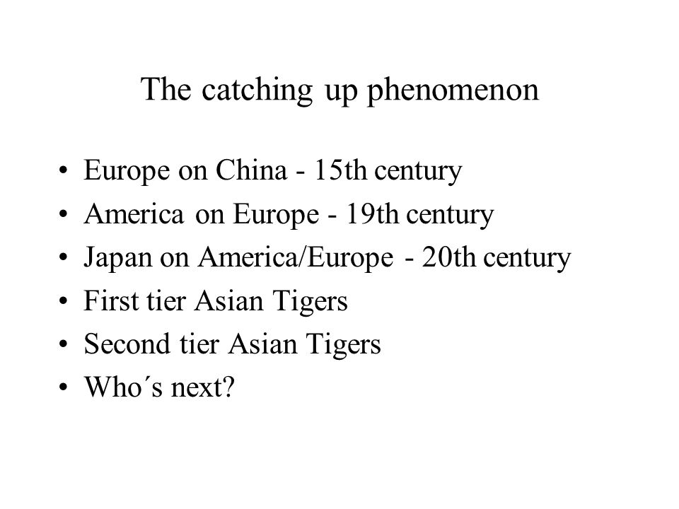 The catching up phenomenon Europe on China - 15th century America on Europe - 19th century Japan on America/Europe - 20th century First tier Asian Tigers Second tier Asian Tigers Who´s next