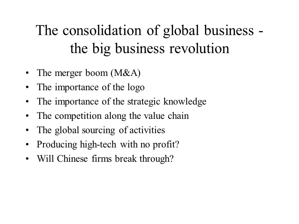 The consolidation of global business - the big business revolution The merger boom (M&A) The importance of the logo The importance of the strategic knowledge The competition along the value chain The global sourcing of activities Producing high-tech with no profit.
