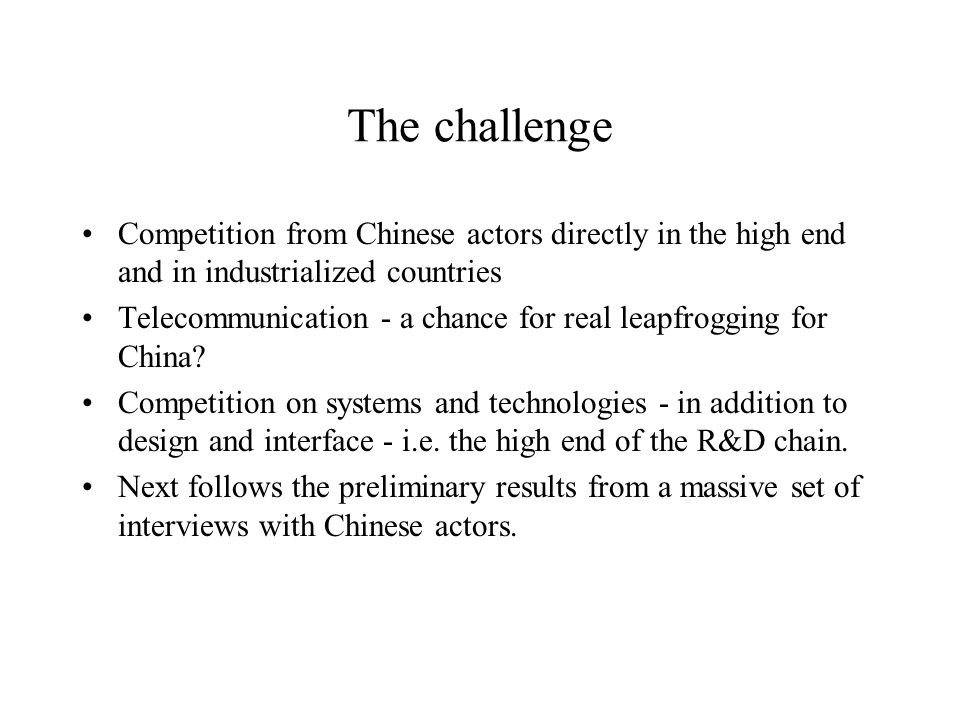 The challenge Competition from Chinese actors directly in the high end and in industrialized countries Telecommunication - a chance for real leapfrogging for China.