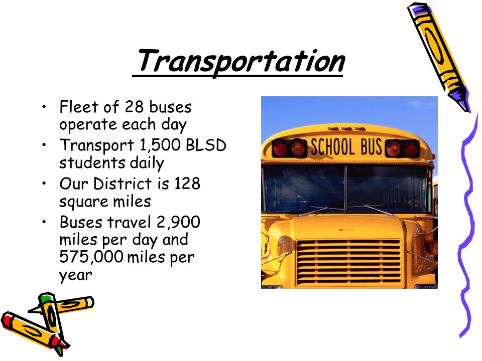 Transportation Fleet of 28 buses operate each day Transport 1,500 BLSD students daily Our District is 128 square miles Buses travel 2,900 miles per day and 575,000 miles per year