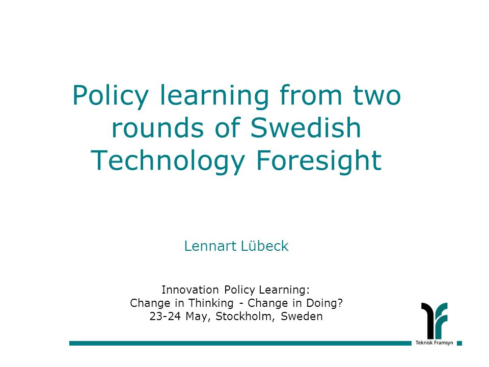 Policy learning from two rounds of Swedish Technology Foresight Lennart Lübeck Innovation Policy Learning: Change in Thinking - Change in Doing.