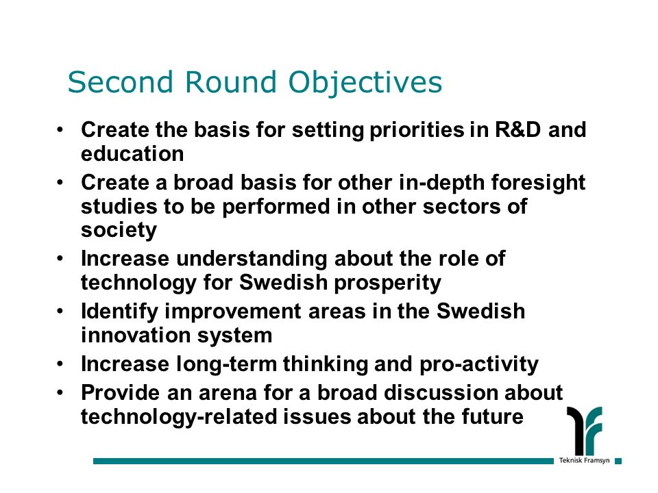 Second Round Objectives Create the basis for setting priorities in R&D and education Create a broad basis for other in-depth foresight studies to be performed in other sectors of society Increase understanding about the role of technology for Swedish prosperity Identify improvement areas in the Swedish innovation system Increase long-term thinking and pro-activity Provide an arena for a broad discussion about technology-related issues about the future