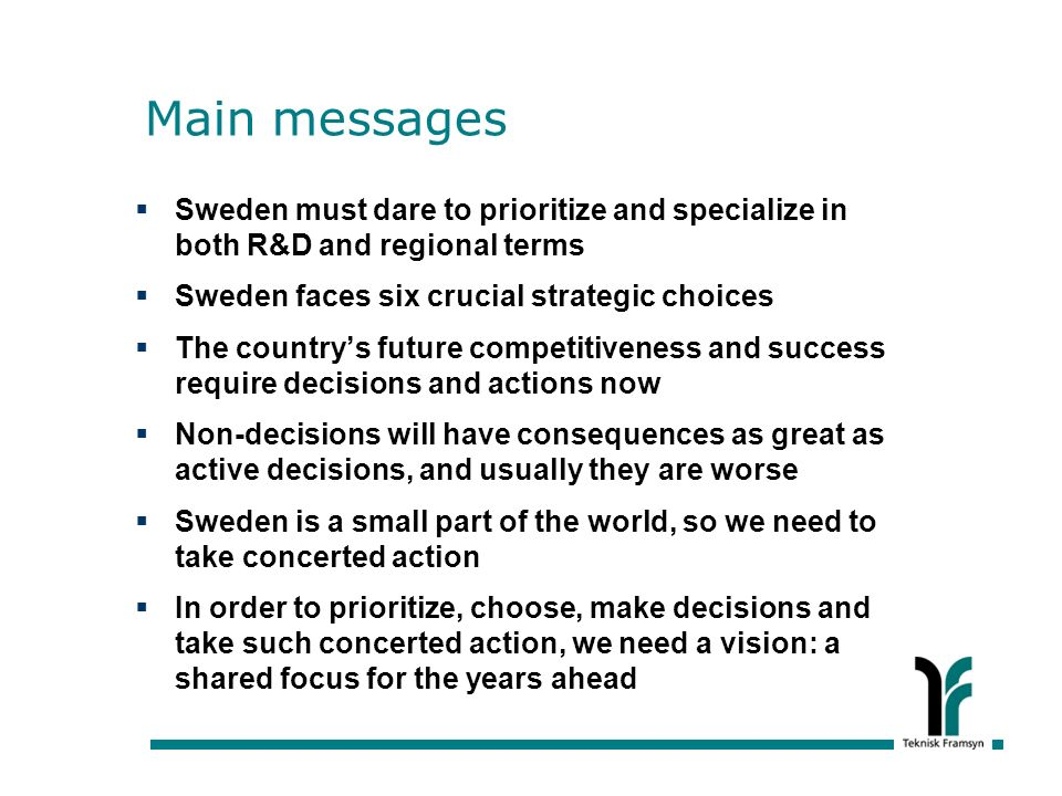 Main messages Sweden must dare to prioritize and specialize in both R&D and regional terms Sweden faces six crucial strategic choices The countrys future competitiveness and success require decisions and actions now Non-decisions will have consequences as great as active decisions, and usually they are worse Sweden is a small part of the world, so we need to take concerted action In order to prioritize, choose, make decisions and take such concerted action, we need a vision: a shared focus for the years ahead