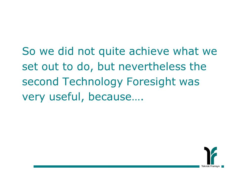 So we did not quite achieve what we set out to do, but nevertheless the second Technology Foresight was very useful, because….