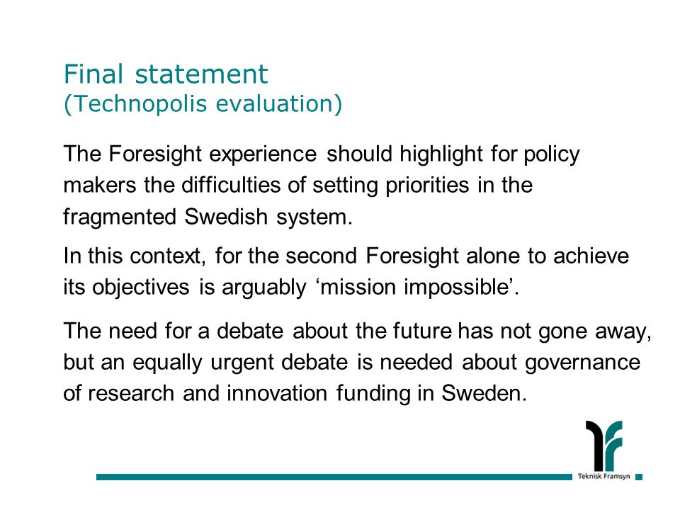 Final statement (Technopolis evaluation) The Foresight experience should highlight for policy makers the difficulties of setting priorities in the fragmented Swedish system.