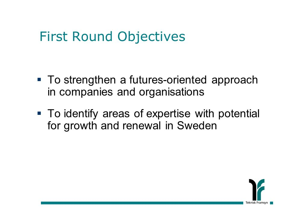 First Round Objectives To strengthen a futures-oriented approach in companies and organisations To identify areas of expertise with potential for growth and renewal in Sweden