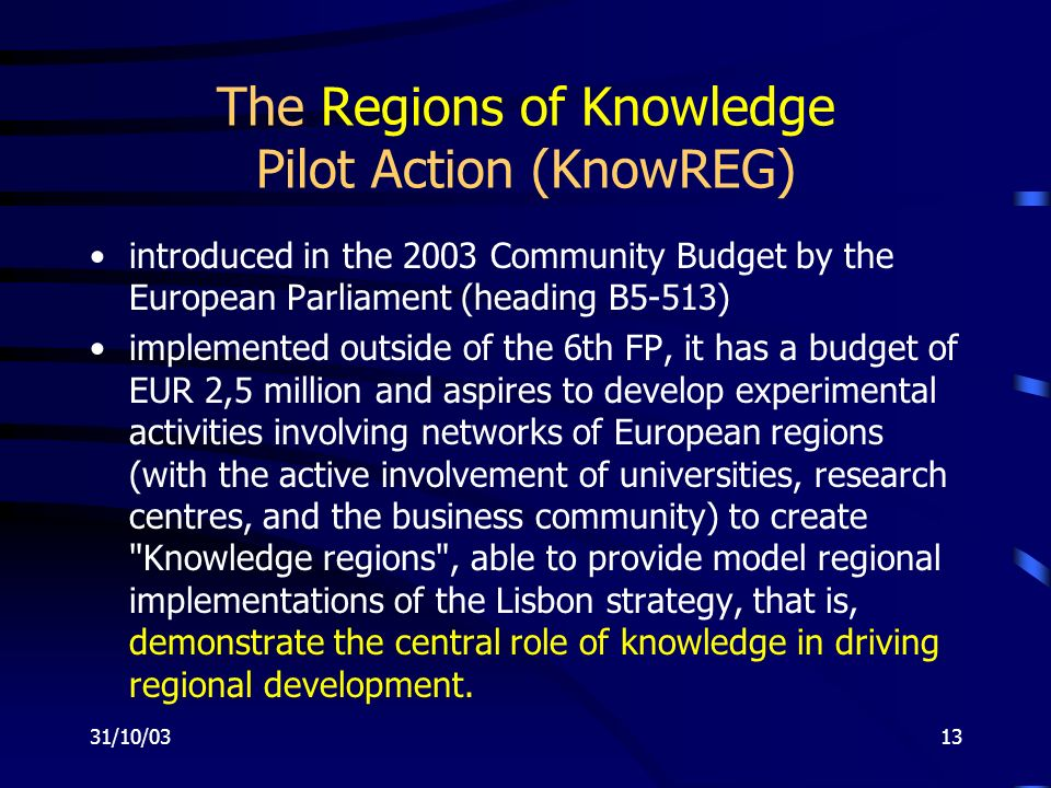 31/10/0313 The Regions of Knowledge Pilot Action (KnowREG) introduced in the 2003 Community Budget by the European Parliament (heading B5-513) implemented outside of the 6th FP, it has a budget of EUR 2,5 million and aspires to develop experimental activities involving networks of European regions (with the active involvement of universities, research centres, and the business community) to create Knowledge regions , able to provide model regional implementations of the Lisbon strategy, that is, demonstrate the central role of knowledge in driving regional development.