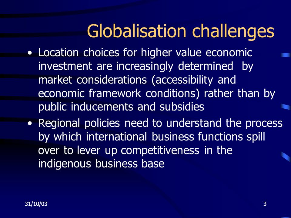 31/10/033 Globalisation challenges Location choices for higher value economic investment are increasingly determined by market considerations (accessibility and economic framework conditions) rather than by public inducements and subsidies Regional policies need to understand the process by which international business functions spill over to lever up competitiveness in the indigenous business base