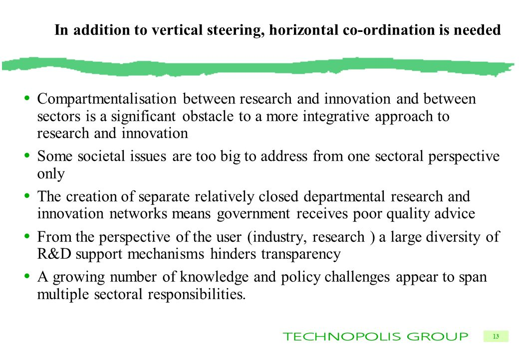 13 In addition to vertical steering, horizontal co-ordination is needed Compartmentalisation between research and innovation and between sectors is a significant obstacle to a more integrative approach to research and innovation Some societal issues are too big to address from one sectoral perspective only The creation of separate relatively closed departmental research and innovation networks means government receives poor quality advice From the perspective of the user (industry, research ) a large diversity of R&D support mechanisms hinders transparency A growing number of knowledge and policy challenges appear to span multiple sectoral responsibilities.