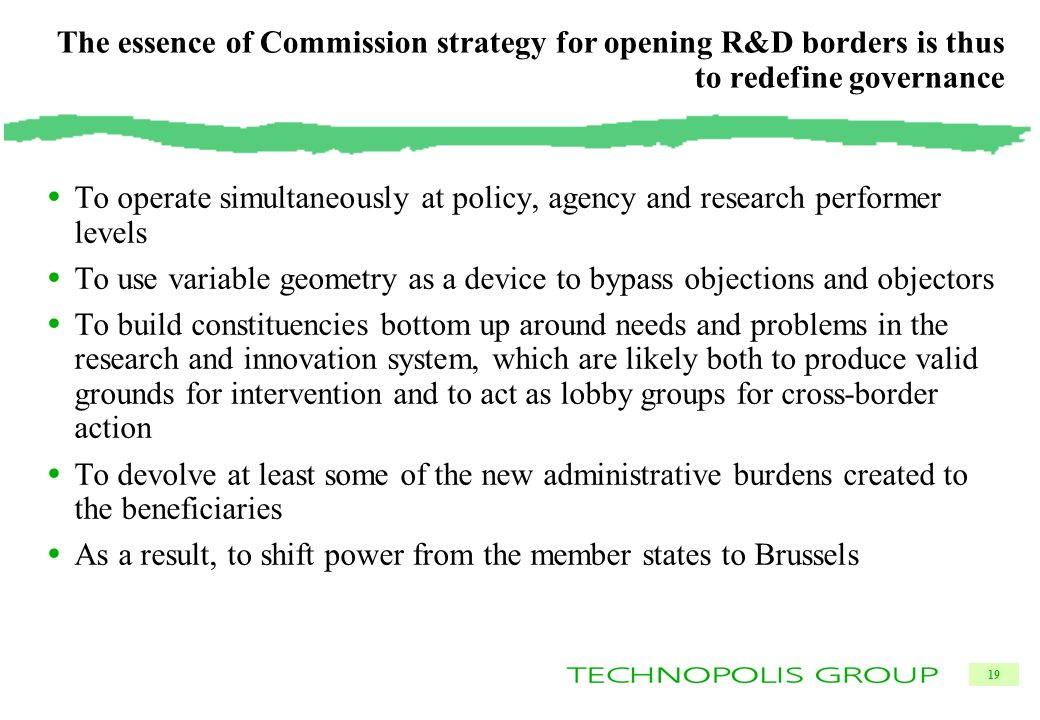 19 The essence of Commission strategy for opening R&D borders is thus to redefine governance To operate simultaneously at policy, agency and research performer levels To use variable geometry as a device to bypass objections and objectors To build constituencies bottom up around needs and problems in the research and innovation system, which are likely both to produce valid grounds for intervention and to act as lobby groups for cross-border action To devolve at least some of the new administrative burdens created to the beneficiaries As a result, to shift power from the member states to Brussels