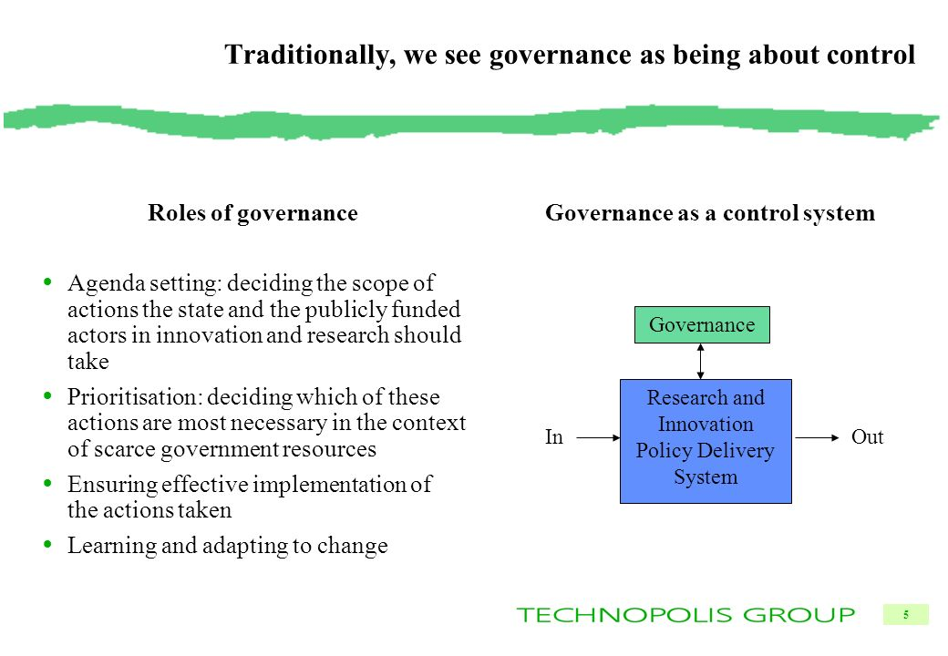 5 Traditionally, we see governance as being about control Roles of governance Agenda setting: deciding the scope of actions the state and the publicly funded actors in innovation and research should take Prioritisation: deciding which of these actions are most necessary in the context of scarce government resources Ensuring effective implementation of the actions taken Learning and adapting to change Governance as a control system Governance Research and Innovation Policy Delivery System OutIn