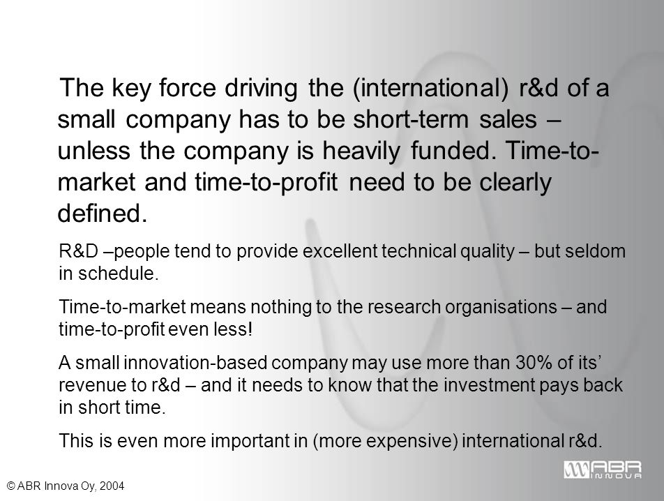 © ABR Innova Oy, 2004 The key force driving the (international) r&d of a small company has to be short-term sales – unless the company is heavily funded.