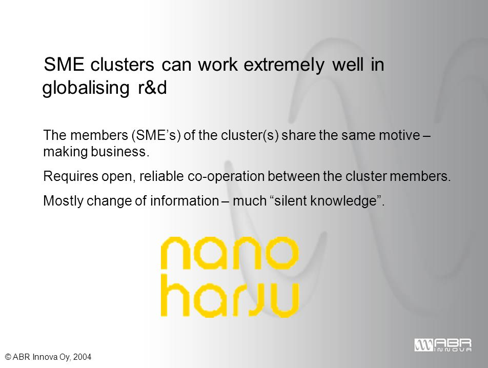 © ABR Innova Oy, 2004 SME clusters can work extremely well in globalising r&d The members (SMEs) of the cluster(s) share the same motive – making business.