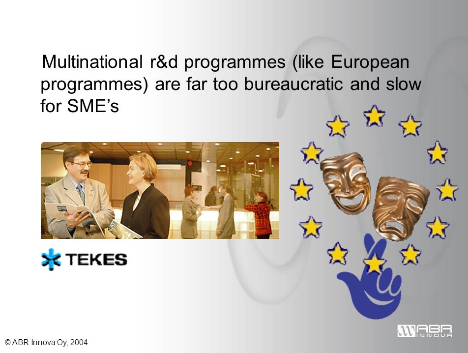 © ABR Innova Oy, 2004 Multinational r&d programmes (like European programmes) are far too bureaucratic and slow for SMEs
