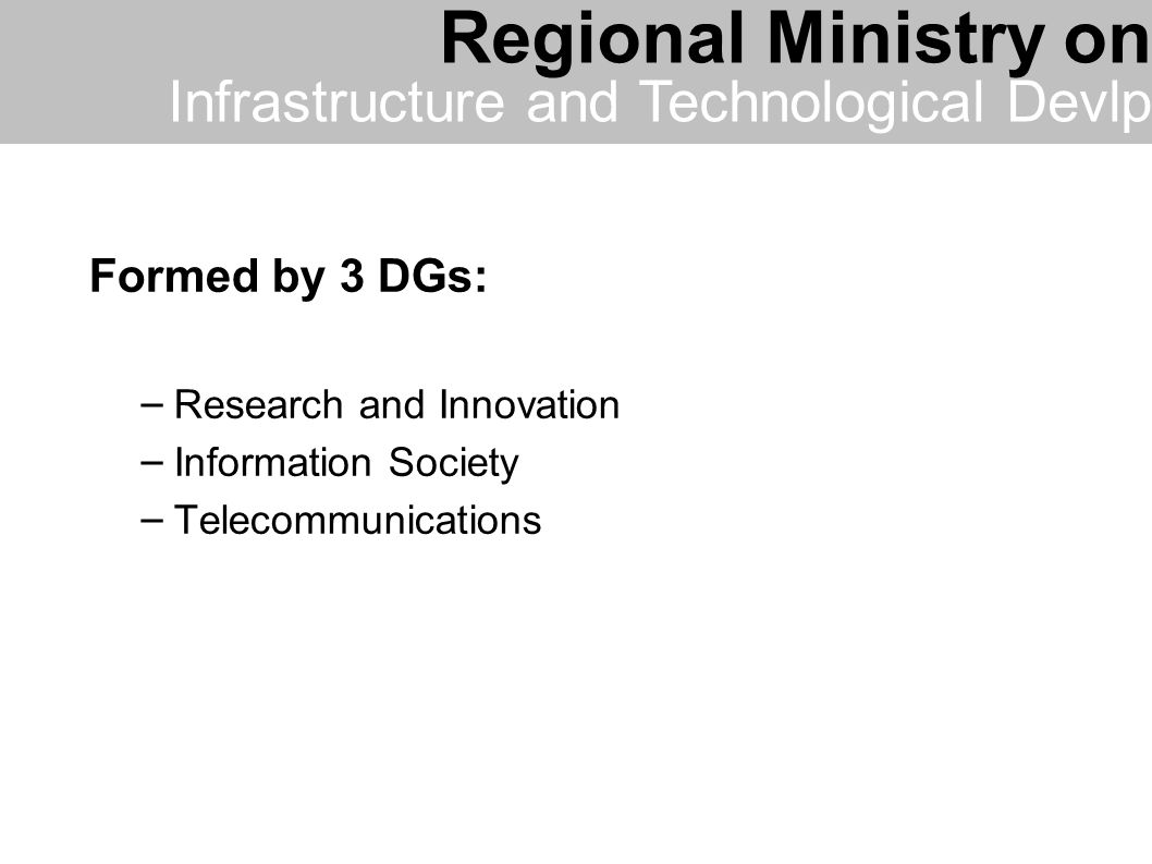 Formed by 3 DGs: – Research and Innovation – Information Society – Telecommunications Regional Ministry on Infrastructure and Technological Devlp