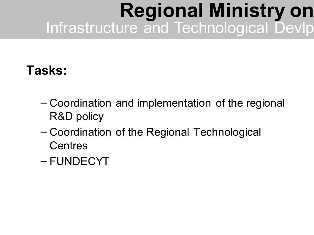 Tasks: – Coordination and implementation of the regional R&D policy – Coordination of the Regional Technological Centres – FUNDECYT Regional Ministry on Infrastructure and Technological Devlp