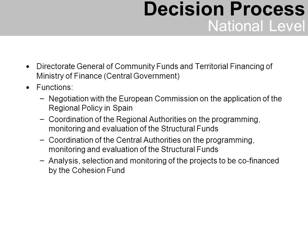 Directorate General of Community Funds and Territorial Financing of Ministry of Finance (Central Government) Functions: – Negotiation with the European Commission on the application of the Regional Policy in Spain – Coordination of the Regional Authorities on the programming, monitoring and evaluation of the Structural Funds – Coordination of the Central Authorities on the programming, monitoring and evaluation of the Structural Funds – Analysis, selection and monitoring of the projects to be co-financed by the Cohesion Fund Decision Process National Level