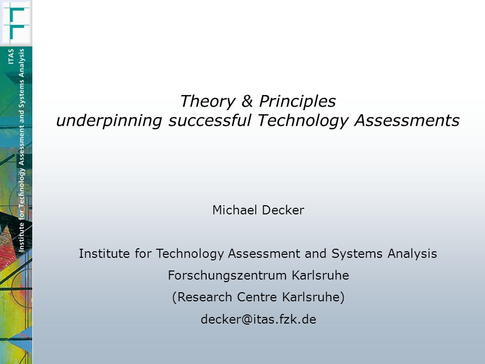 Theory & Principles underpinning successful Technology Assessments Michael Decker Institute for Technology Assessment and Systems Analysis Forschungszentrum Karlsruhe (Research Centre Karlsruhe) decker@itas.fzk.de