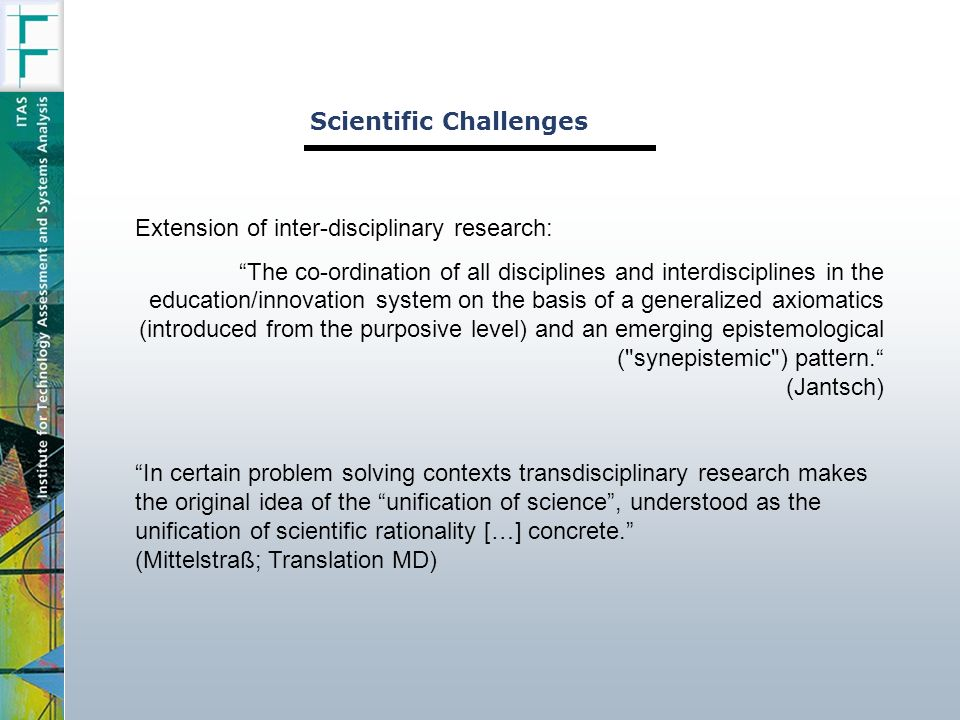 Scientific Challenges Extension of inter-disciplinary research: The co-ordination of all disciplines and interdisciplines in the education/innovation system on the basis of a generalized axiomatics (introduced from the purposive level) and an emerging epistemological ( synepistemic ) pattern.