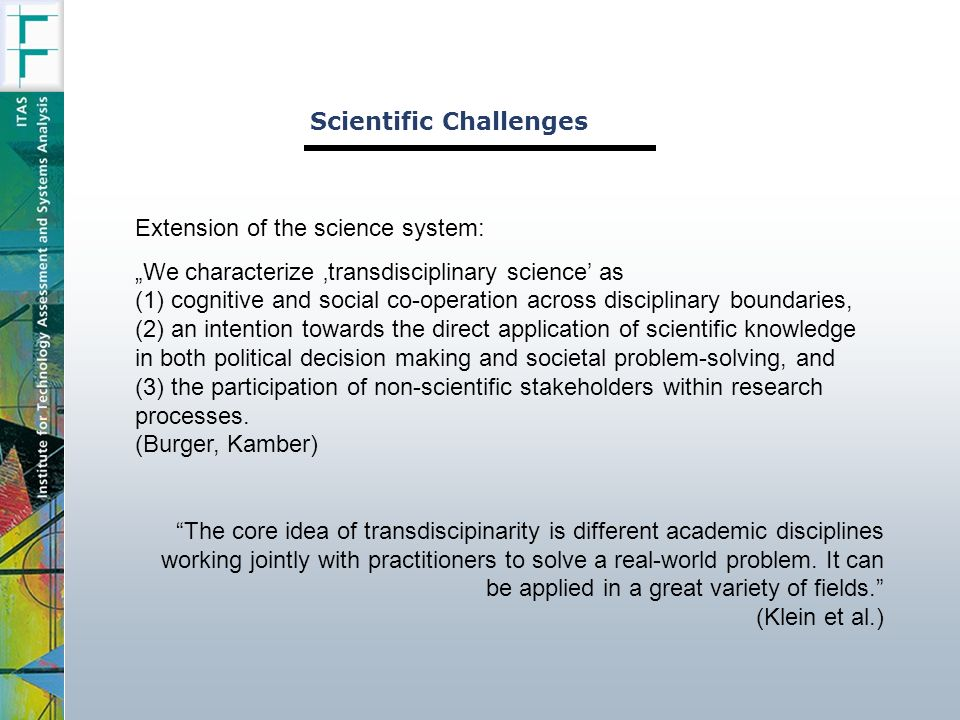 Scientific Challenges Extension of the science system: We characterize transdisciplinary science as (1) cognitive and social co-operation across disciplinary boundaries, (2) an intention towards the direct application of scientific knowledge in both political decision making and societal problem-solving, and (3) the participation of non-scientific stakeholders within research processes.
