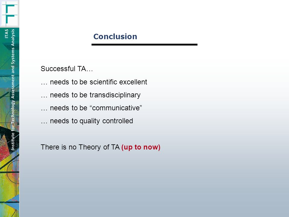 Conclusion Successful TA… … needs to be scientific excellent … needs to be transdisciplinary … needs to be communicative … needs to quality controlled There is no Theory of TA (up to now)